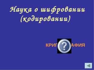 Наука о шифровании (кодировании) КРИПТОГРАФИЯ