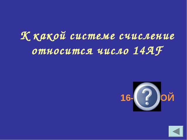 К какой системе счисление относится число 14АF 16-РИЧНОЙ