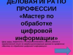 ДЕЛОВАЯ ИГРА ПО ПРОФЕССИИ «Мастер по обработке цифровой информации» Цель игры