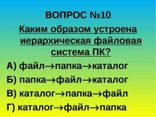 ВОПРОС №10 Каким образом устроена иерархическая файловая система ПК? А) файл
