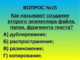 ВОПРОС №15 Как называют создание второго экземпляра файла, папки, фрагмента т