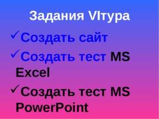 Задания VIтура Создать сайт Создать тест MS Excel Создать тест MS PowerPoint