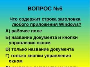 ВОПРОС №6 Что содержит строка заголовка любого приложения Windows? А) рабочее