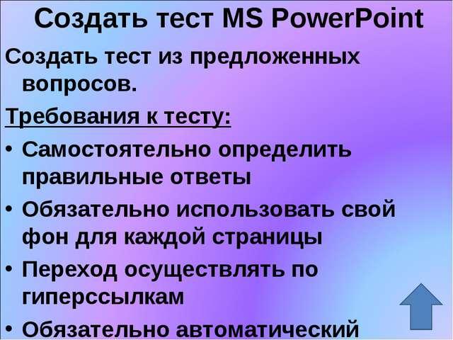 Создать тест MS PowerPoint Создать тест из предложенных вопросов. Требования...
