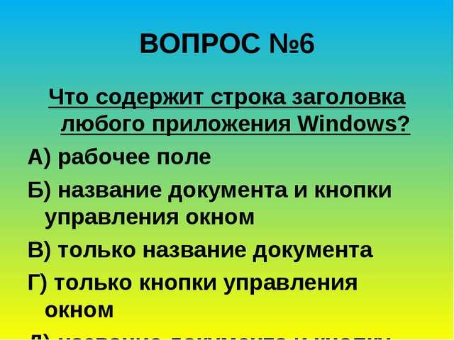 ВОПРОС №6 Что содержит строка заголовка любого приложения Windows? А) рабочее...