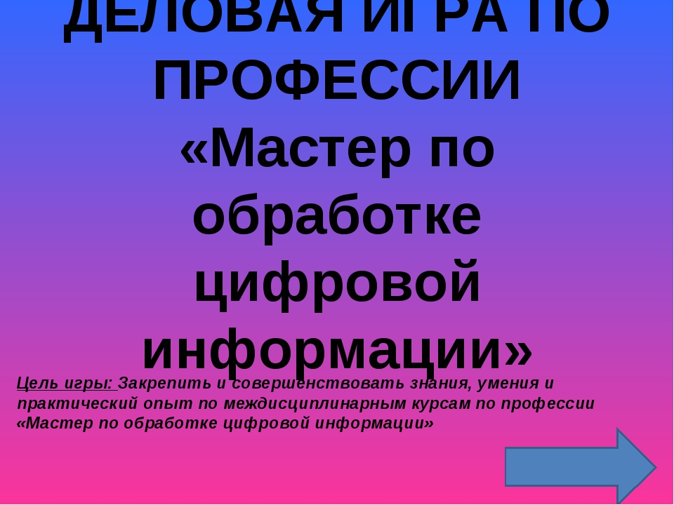 ДЕЛОВАЯ ИГРА ПО ПРОФЕССИИ «Мастер по обработке цифровой информации» Цель игры...