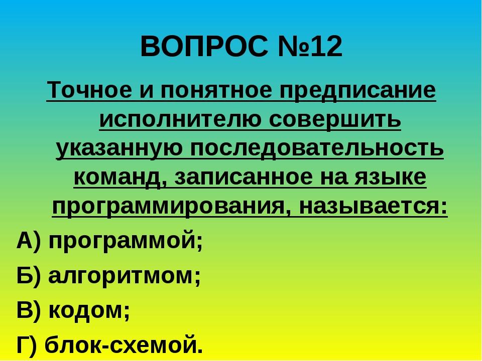 ВОПРОС №12 Точное и понятное предписание исполнителю совершить указанную посл...