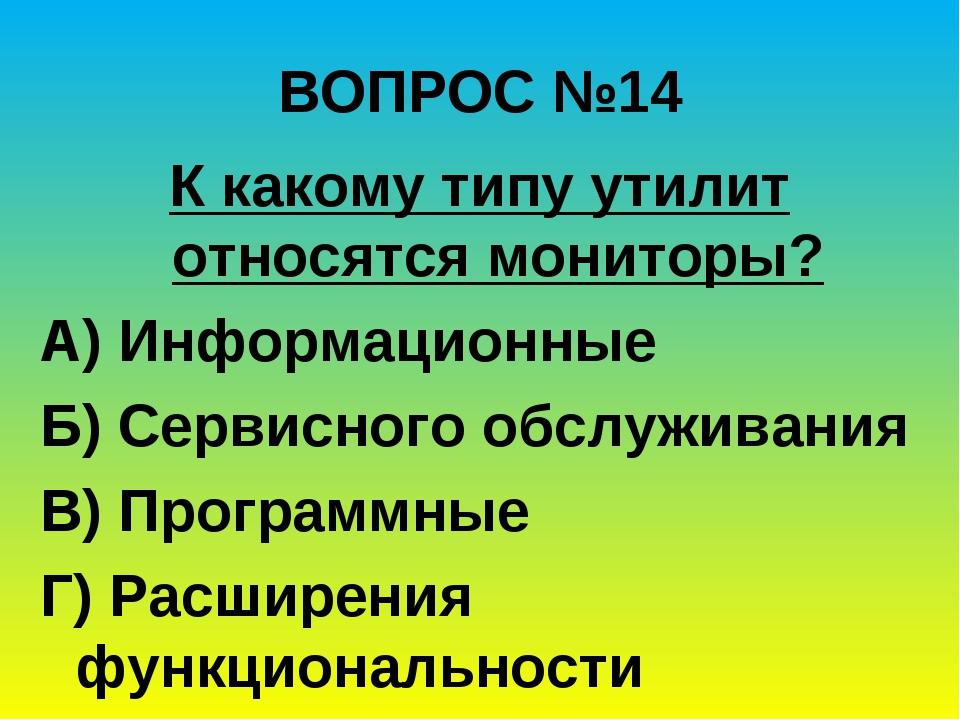 ВОПРОС №14 К какому типу утилит относятся мониторы? А) Информационные Б) Серв...