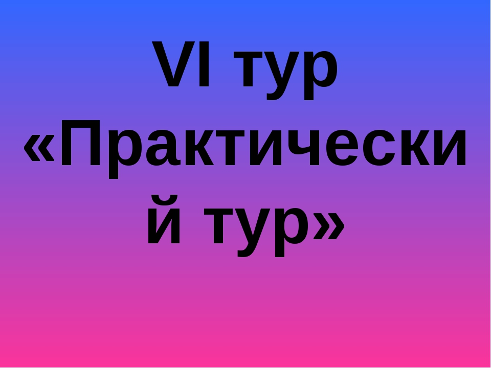 VI тур «Практический тур»