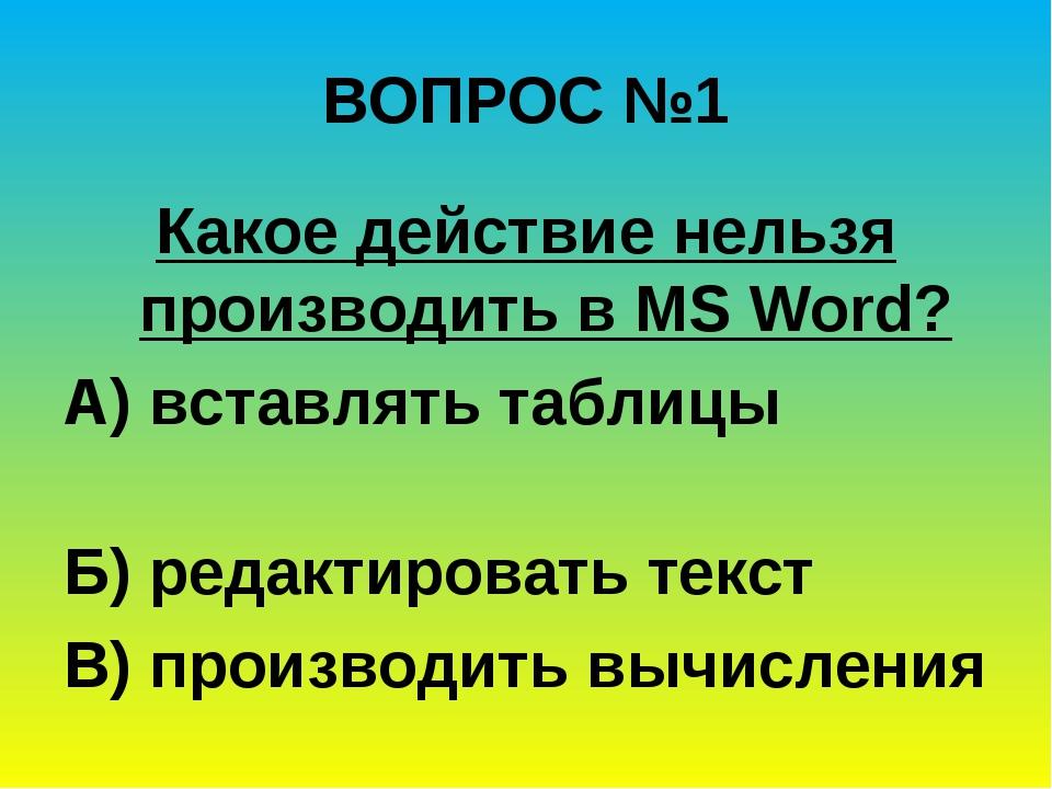 ВОПРОС №1 Какое действие нельзя производить в MS Word? А) вставлять таблицы...
