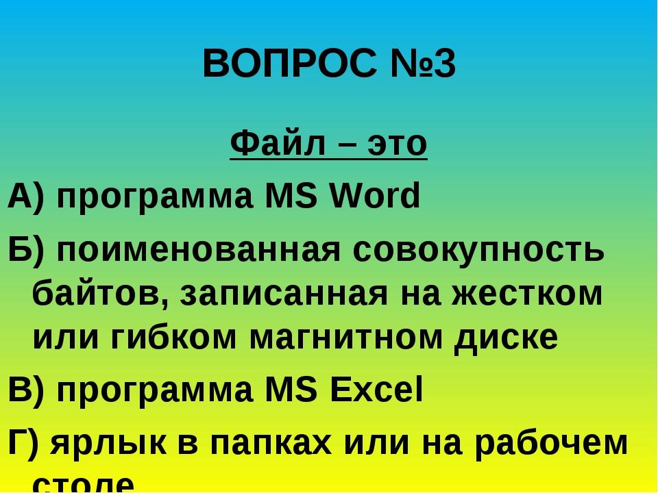ВОПРОС №3 Файл – это А) программа MS Word Б) поименованная совокупность байто...