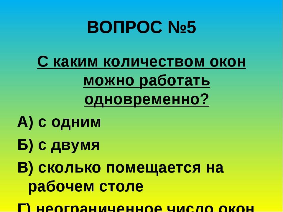 ВОПРОС №5 С каким количеством окон можно работать одновременно? А) с одним...