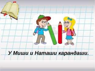 У Миши и Наташи карандаши.