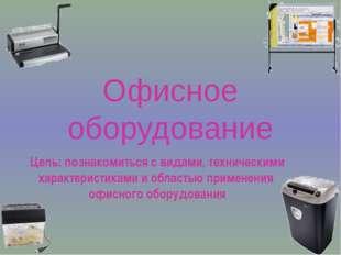 Офисное оборудование Цель: познакомиться с видами, техническими характеристик