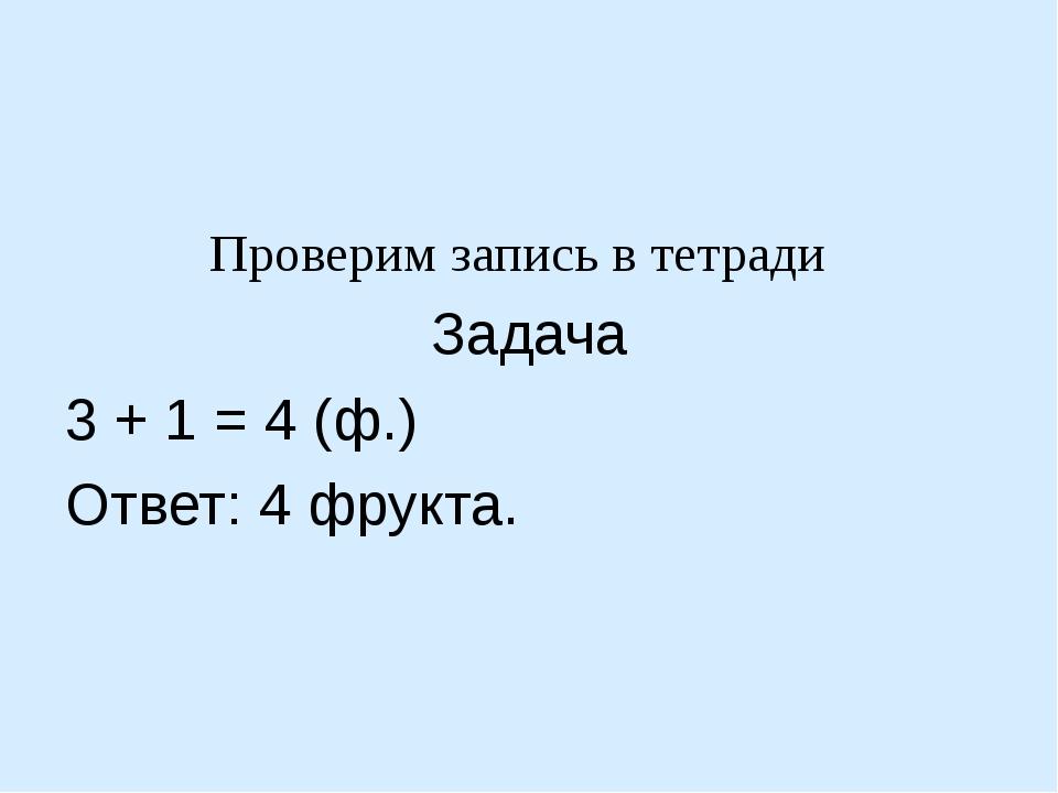 Проверим запись в тетради Задача 3 + 1 = 4 (ф.) Ответ: 4 фрукта.