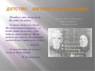 ДЕТСТВО ЕВГЕНИЯ ДИКОПОЛЬЦЕВА Родители Евгения Дикопольцева – Мария Григорьевн