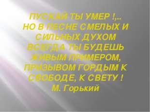 ПУСКАЙ ТЫ УМЕР !,.. НО В ПЕСНЕ СМЕЛЫХ И СИЛЬНЫХ ДУХОМ ВСЕГДА ТЫ БУДЕШЬ ЖИВЫМ