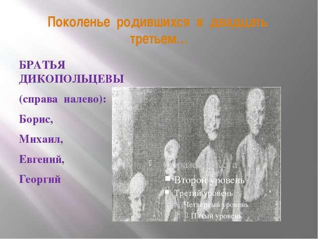 Поколенье родившихся в двадцать третьем… БРАТЬЯ ДИКОПОЛЬЦЕВЫ (справа налево):...