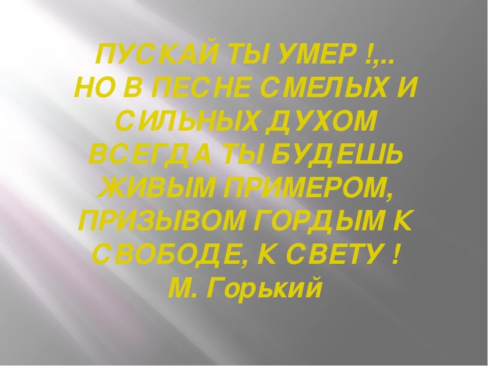 ПУСКАЙ ТЫ УМЕР !,.. НО В ПЕСНЕ СМЕЛЫХ И СИЛЬНЫХ ДУХОМ ВСЕГДА ТЫ БУДЕШЬ ЖИВЫМ...