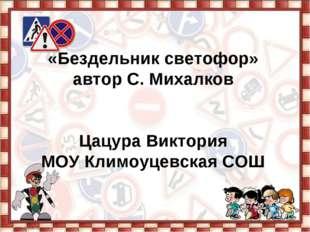 «Бездельник светофор» автор С. Михалков Цацура Виктория МОУ Климоуцевская СОШ