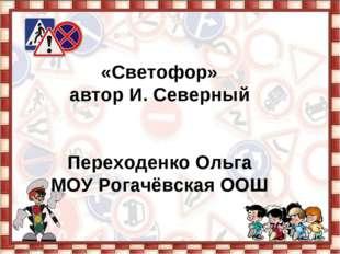 «Светофор» автор И. Северный Переходенко Ольга МОУ Рогачёвская ООШ