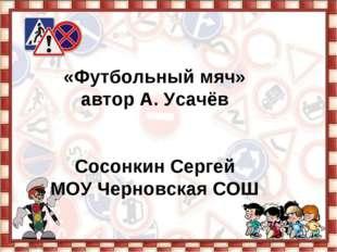 «Футбольный мяч» автор А. Усачёв Сосонкин Сергей МОУ Черновская СОШ