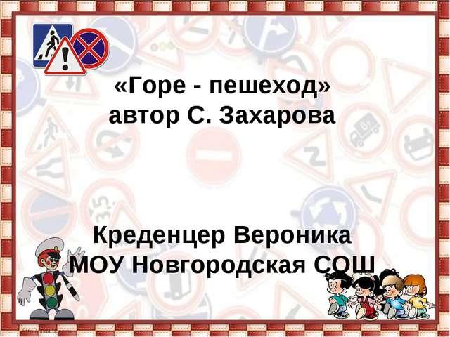 «Горе - пешеход» автор С. Захарова Креденцер Вероника МОУ Новгородская СОШ