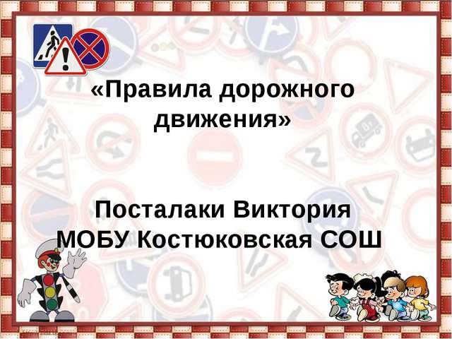 «Правила дорожного движения» Посталаки Виктория МОБУ Костюковская СОШ