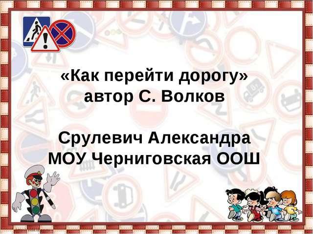 «Как перейти дорогу» автор С. Волков Срулевич Александра МОУ Черниговская ООШ