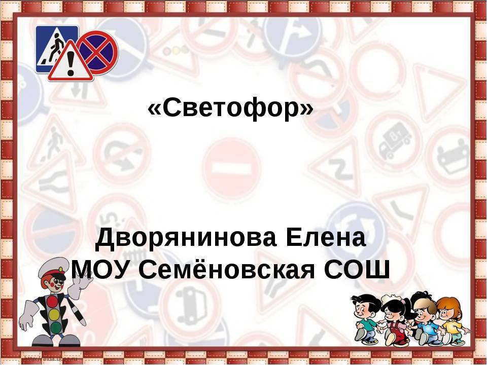 «Светофор» Дворянинова Елена МОУ Семёновская СОШ