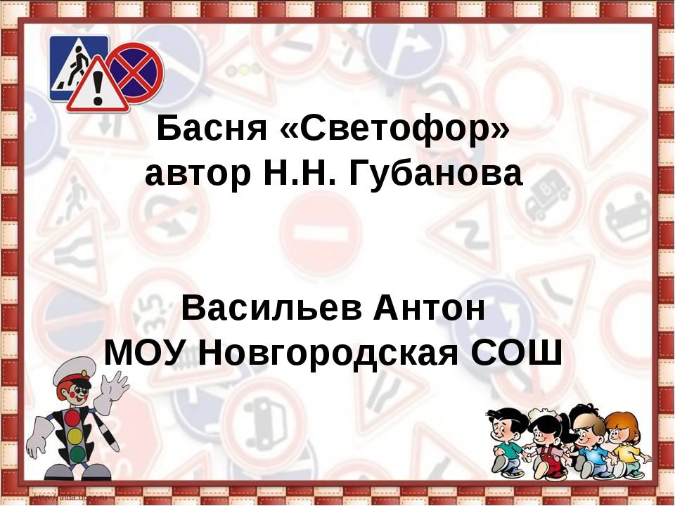 Басня «Светофор» автор Н.Н. Губанова Васильев Антон МОУ Новгородская СОШ