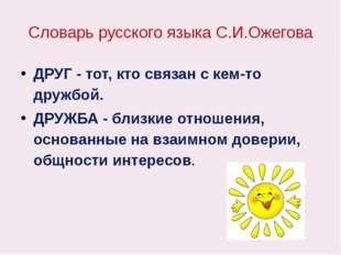 Словарь русского языка С.И.Ожегова ДРУГ - тот, кто связан с кем-то дружбой. Д