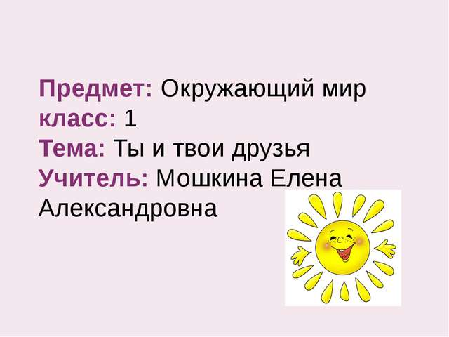 Предмет: Окружающий мир класс: 1 Тема: Ты и твои друзья Учитель: Мошкина Елен...
