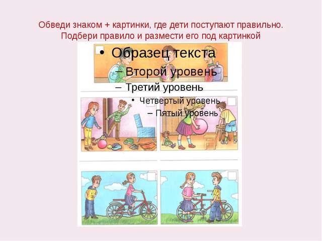 Обведи знаком + картинки, где дети поступают правильно. Подбери правило и раз...