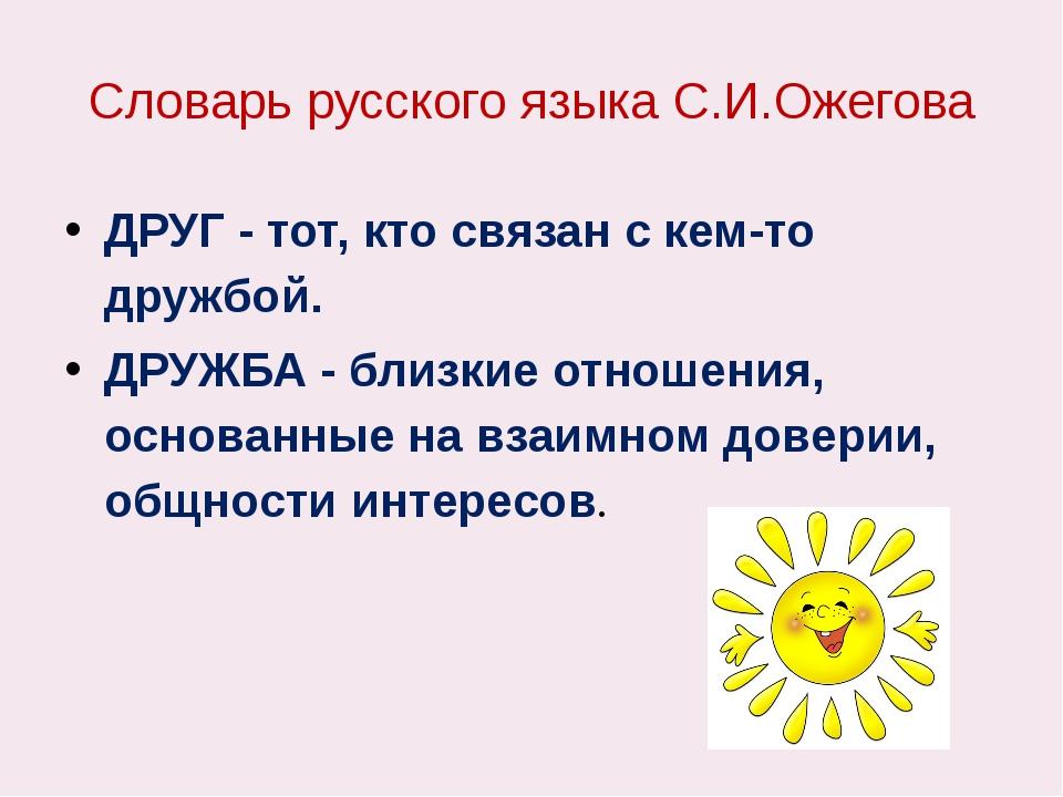 Словарь русского языка С.И.Ожегова ДРУГ - тот, кто связан с кем-то дружбой. Д...