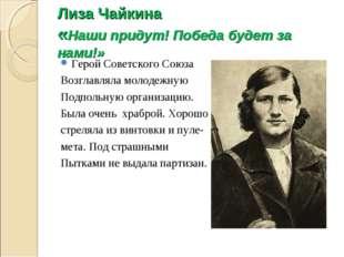Лиза Чайкина «Наши придут! Победа будет за нами!» Герой Советского Союза Возг