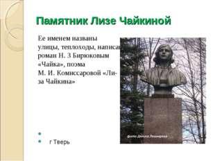 Памятник Лизе Чайкиной Ее именем названы улицы, теплоходы, написан роман Н. З