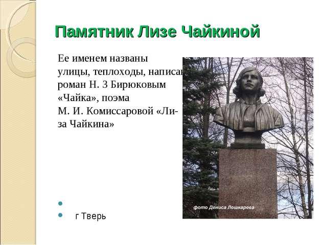 Памятник Лизе Чайкиной Ее именем названы улицы, теплоходы, написан роман Н. З...