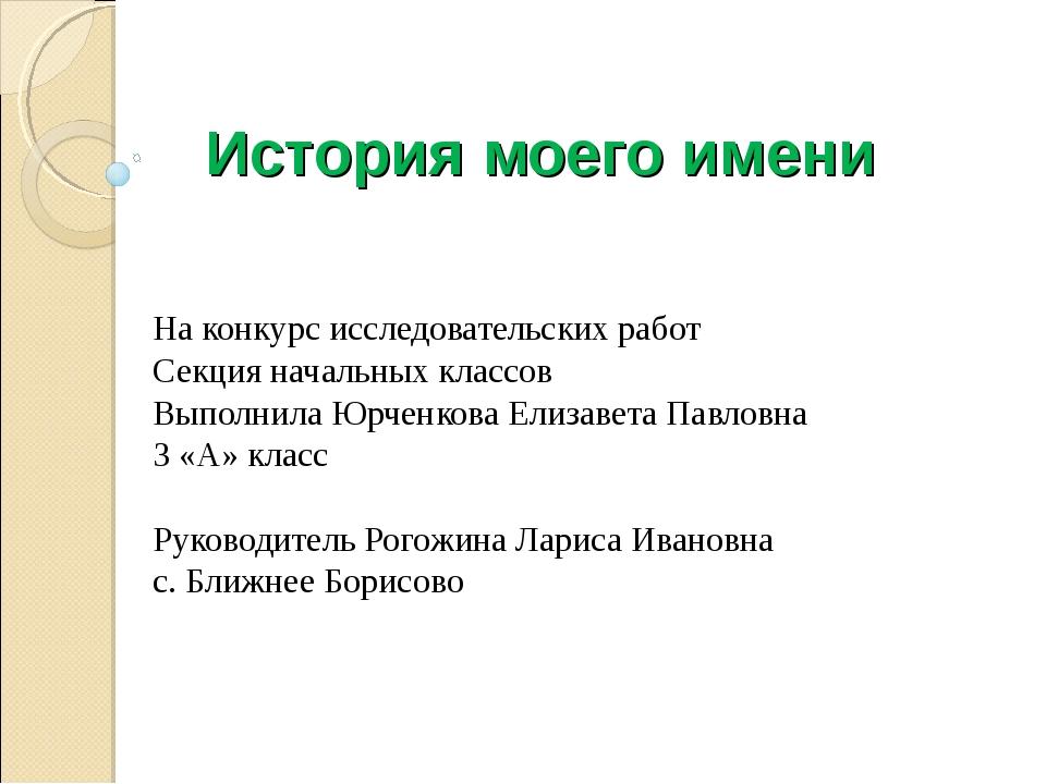 История моего имени На конкурс исследовательских работ Секция начальных класс...