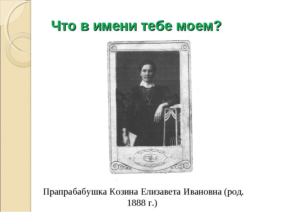 Что в имени тебе моем? Прапрабабушка Козина Елизавета Ивановна (род. 1888 г.)