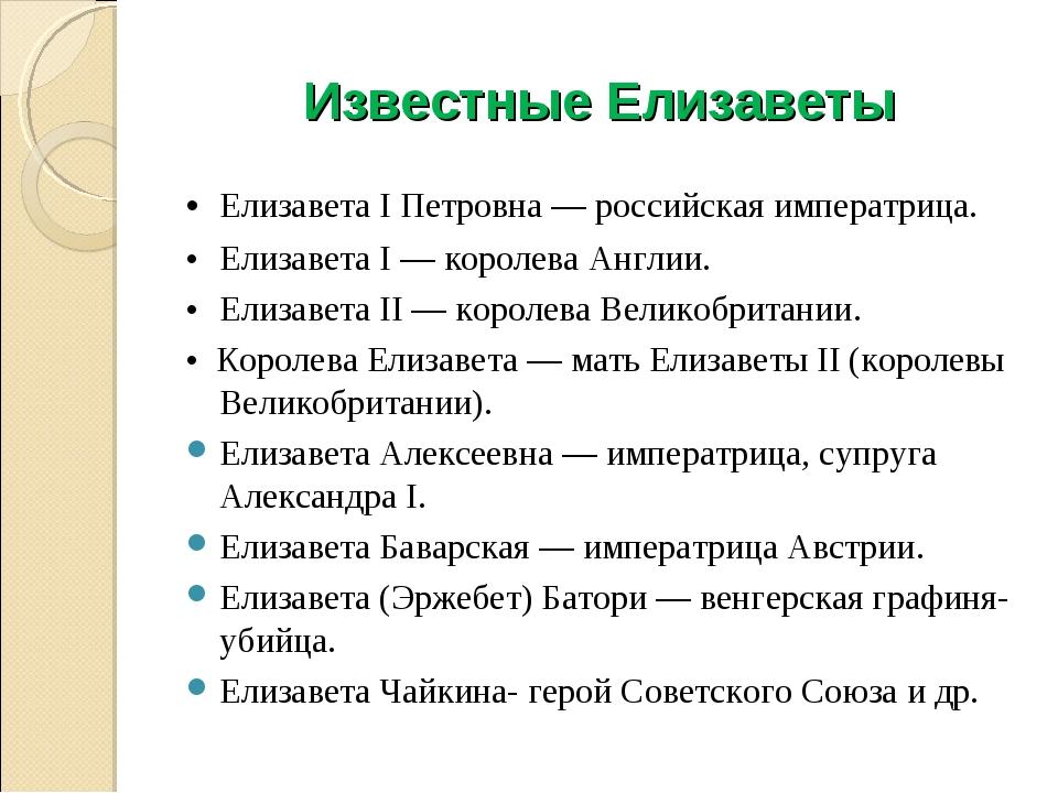 Известные Елизаветы •Елизавета I Петровна — российская императрица. •Елизав...