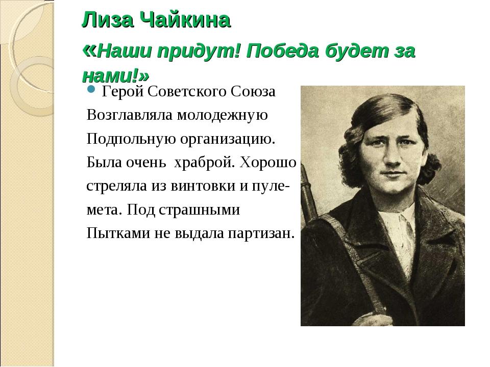 Лиза Чайкина «Наши придут! Победа будет за нами!» Герой Советского Союза Возг...