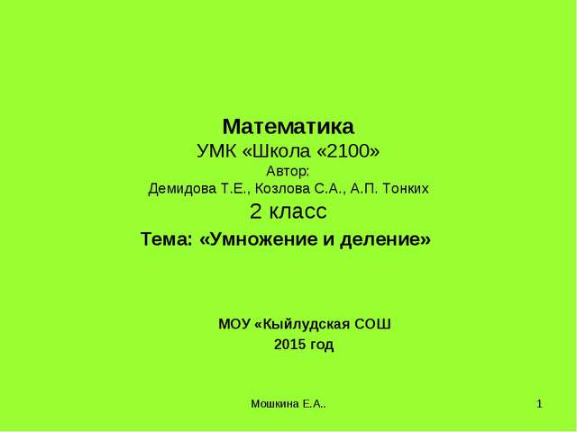Мошкина Е.А.. * Математика УМК «Школа «2100» Автор: Демидова Т.Е., Козлова С....