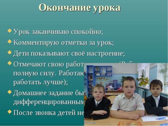 Окончание урока Урок заканчиваю спокойно; Комментирую отметки за урок; Дети п...