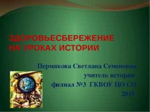 ЗДОРОВЬЕСБЕРЕЖЕНИЕ НА УРОКАХ ИСТОРИИ Пермякова Светлана Семеновна учитель ист