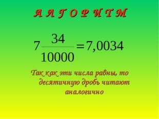 А Л Г О Р И Т М Так как эти числа равны, то десятичную дробь читают аналогично