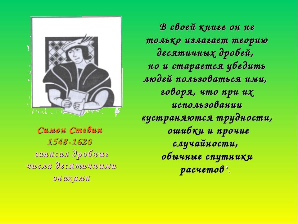 Симон Стевин 1548-1620 записал дробные числа десятичными знаками В своей кни...