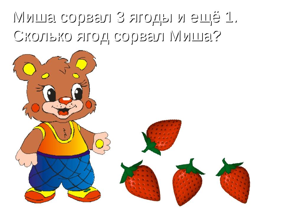 Миша сорвал 3 ягоды и ещё 1. Сколько ягод сорвал Миша?