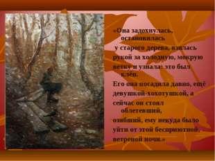 «Она задохнулась, остановилась у старого дерева, взялась рукой за холодную, м