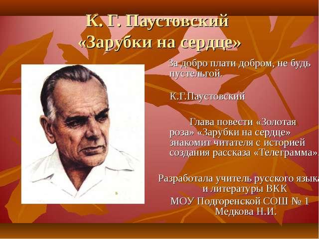 К. Г. Паустовский «Зарубки на сердце» За добро плати добром, не будь пустельг...